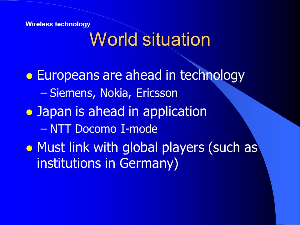 World situation l Europeans are ahead in technology –Siemens, Nokia, Ericsson l Japan is ahead in application –NTT Docomo I-mode l Must link with global players (such as institutions in Germany) Wireless technology