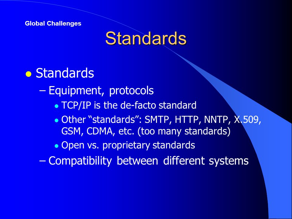 Standards l Standards –Equipment, protocols l TCP/IP is the de-facto standard l Other standards : SMTP, HTTP, NNTP, X.509, GSM, CDMA, etc.