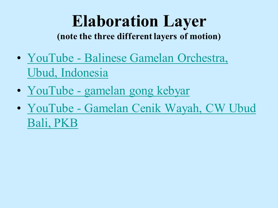 Elaboration Layer (note the three different layers of motion) YouTube - Balinese Gamelan Orchestra, Ubud, IndonesiaYouTube - Balinese Gamelan Orchestra, Ubud, Indonesia YouTube - gamelan gong kebyar YouTube - Gamelan Cenik Wayah, CW Ubud Bali, PKBYouTube - Gamelan Cenik Wayah, CW Ubud Bali, PKB
