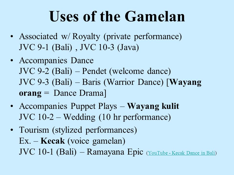 Uses of the Gamelan Associated w/ Royalty (private performance) JVC 9-1 (Bali), JVC 10-3 (Java) Accompanies Dance JVC 9-2 (Bali) – Pendet (welcome dance) JVC 9-3 (Bali) – Baris (Warrior Dance) [Wayang orang = Dance Drama] Accompanies Puppet Plays – Wayang kulit JVC 10-2 – Wedding (10 hr performance) Tourism (stylized performances) Ex.