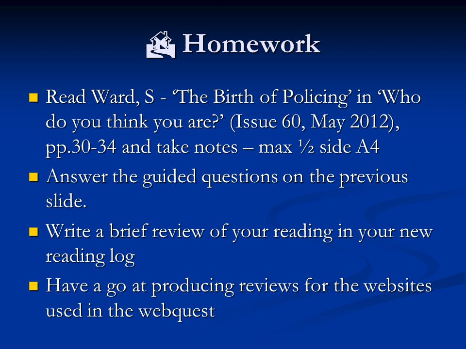  Homework Read Ward, S - 'The Birth of Policing' in 'Who do you think you are?' (Issue 60, May 2012), pp.30-34 and take notes – max ½ side A4 Read Wa