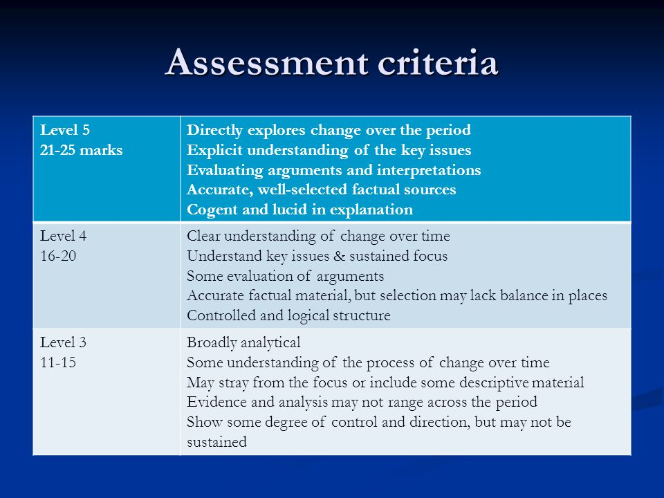 Assessment criteria Level 5 21-25 marks Directly explores change over the period Explicit understanding of the key issues Evaluating arguments and int