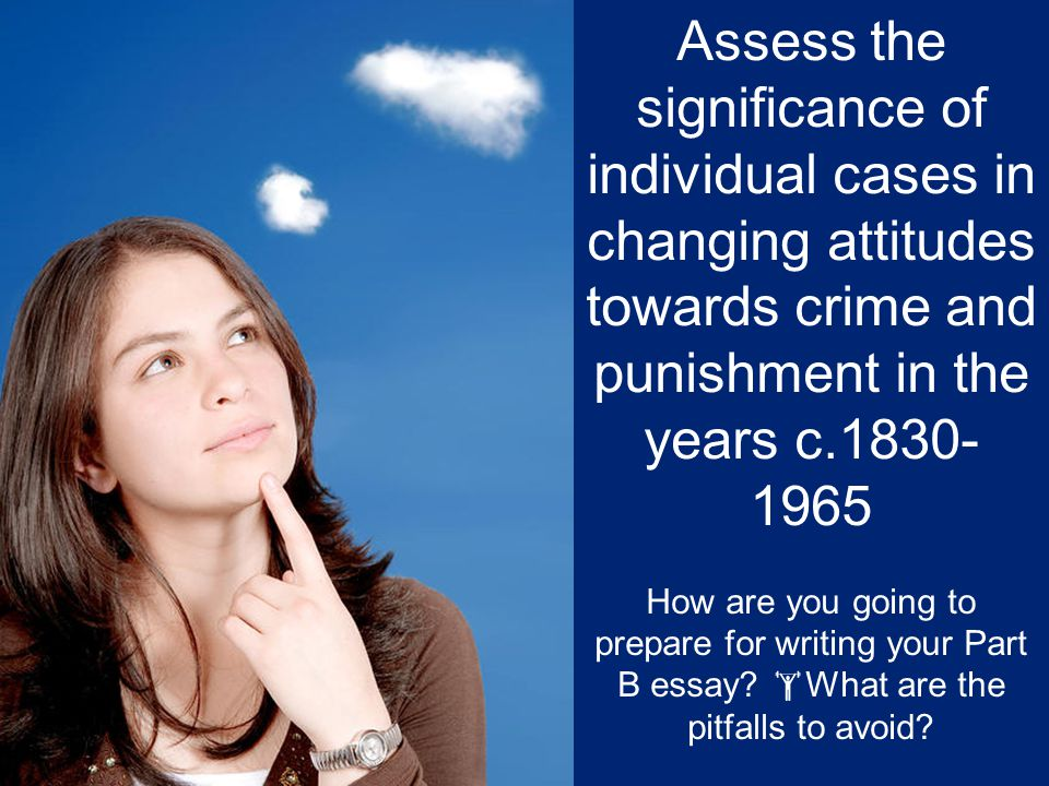Assess the significance of individual cases in changing attitudes towards crime and punishment in the years c.1830- 1965 How are you going to prepare