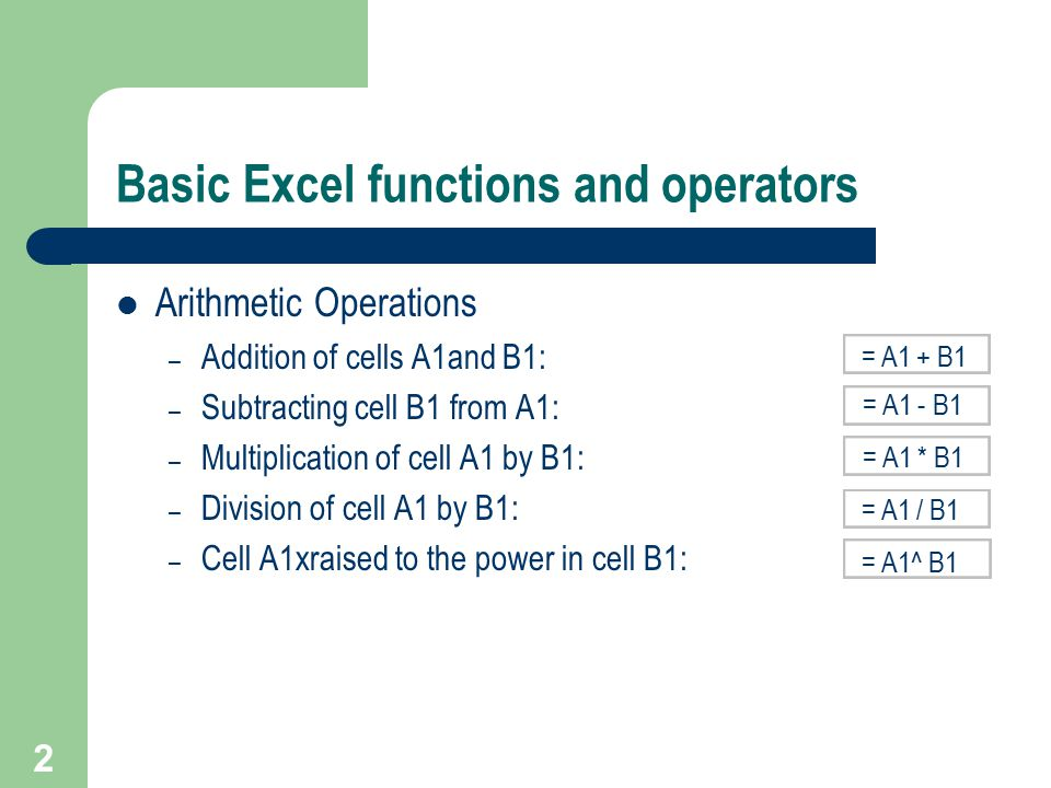 2 Basic Excel functions and operators Arithmetic Operations – Addition of cells A1and B1: – Subtracting cell B1 from A1: – Multiplication of cell A1 by B1: – Division of cell A1 by B1: – Cell A1xraised to the power in cell B1: = A1 + B1 = A1 - B1 = A1 * B1 = A1 / B1 = A1^ B1
