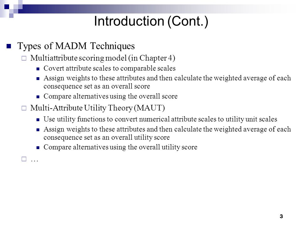 3 Introduction (Cont.) Types of MADM Techniques  Multiattribute scoring model (in Chapter 4) Covert attribute scales to comparable scales Assign weights to these attributes and then calculate the weighted average of each consequence set as an overall score Compare alternatives using the overall score  Multi-Attribute Utility Theory (MAUT) Use utility functions to convert numerical attribute scales to utility unit scales Assign weights to these attributes and then calculate the weighted average of each consequence set as an overall utility score Compare alternatives using the overall utility score  …
