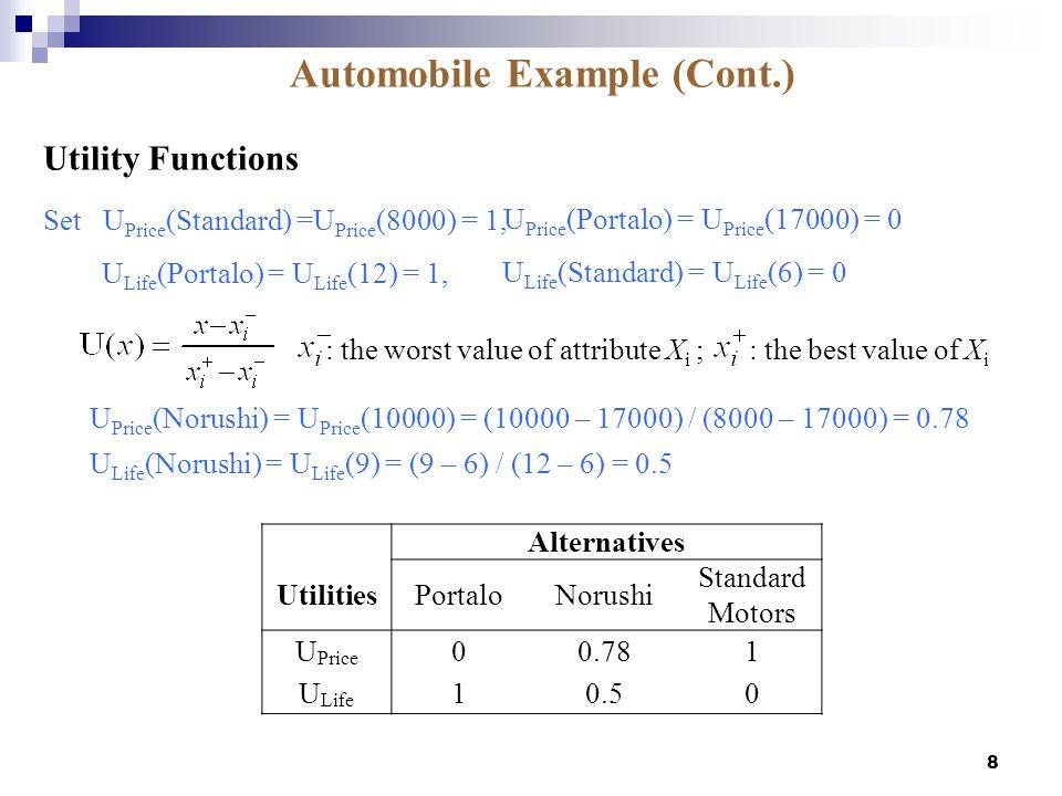 8 U Price (Norushi) = U Price (10000) = (10000 – 17000) / (8000 – 17000) = 0.78 Set U Price (Standard) =U Price (8000) = 1, Utility Functions U Price (Portalo) = U Price (17000) = 0 U Life (Norushi) = U Life (9) = (9 – 6) / (12 – 6) = 0.5 Alternatives UtilitiesPortaloNorushi Standard Motors U Price 00.781 U Life 10.50 : the worst value of attribute X i ; : the best value of X i U Life (Portalo) = U Life (12) = 1, U Life (Standard) = U Life (6) = 0 Automobile Example (Cont.)