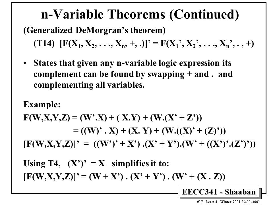 EECC341 - Shaaban #17 Lec # 4 Winter 2001 12-11-2001 n-Variable Theorems (Continued) (Generalized DeMorgran's theorem) (T14) [F(X 1, X 2,..., X n, +,.)]' = F(X 1 ', X 2 ',..., X n ',., +) States that given any n-variable logic expression its complement can be found by swapping + and.