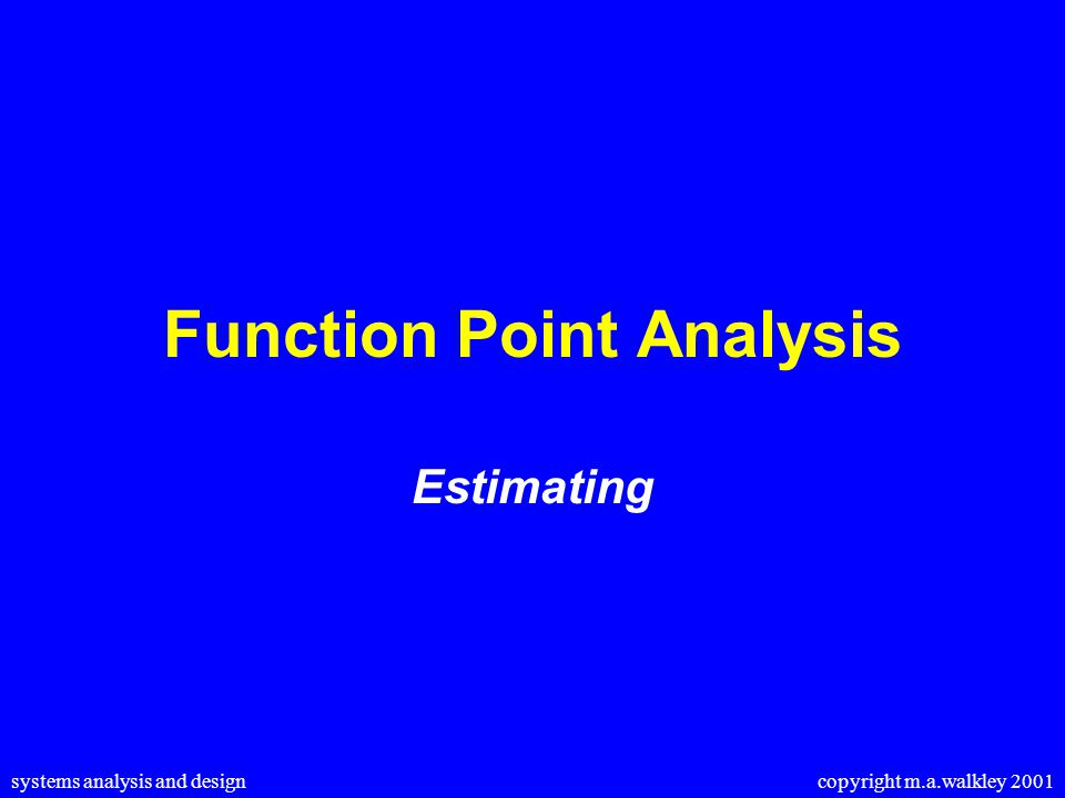 systems analysis and design copyright m.a.walkley 2001 Function Point Analysis Estimating