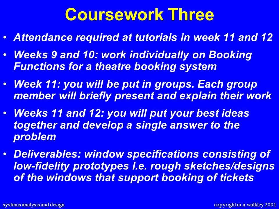 systems analysis and design copyright m.a.walkley 2001 Coursework Three Attendance required at tutorials in week 11 and 12 Weeks 9 and 10: work individually on Booking Functions for a theatre booking system Week 11: you will be put in groups.