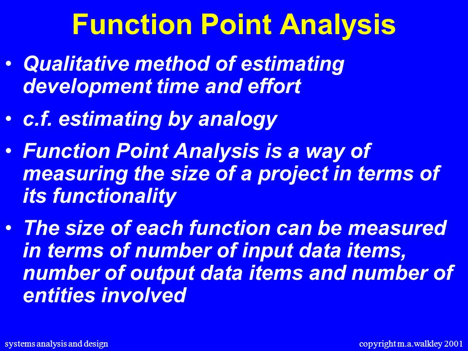 systems analysis and design copyright m.a.walkley 2001 Function Point Analysis Qualitative method of estimating development time and effort c.f.
