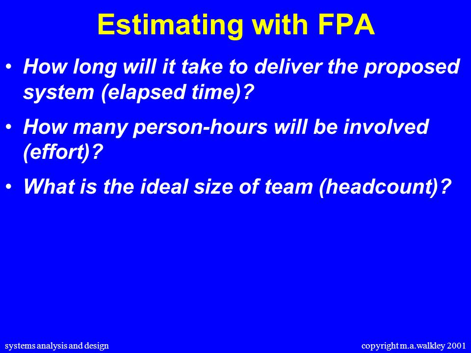 systems analysis and design copyright m.a.walkley 2001 Estimating with FPA How long will it take to deliver the proposed system (elapsed time).