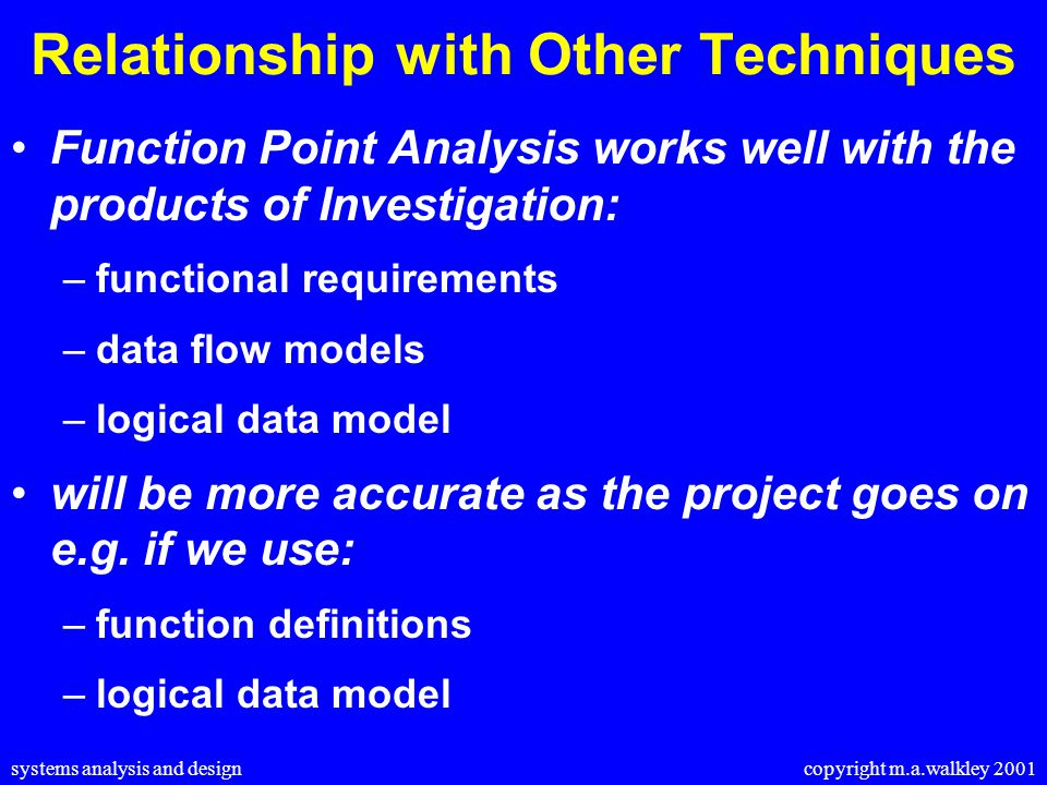 systems analysis and design copyright m.a.walkley 2001 Relationship with Other Techniques Function Point Analysis works well with the products of Investigation: –functional requirements –data flow models –logical data model will be more accurate as the project goes on e.g.