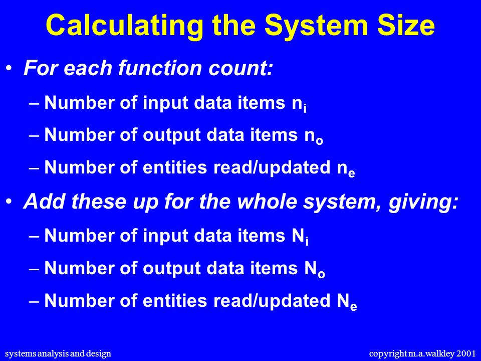 systems analysis and design copyright m.a.walkley 2001 Calculating the System Size For each function count: –Number of input data items n i –Number of output data items n o –Number of entities read/updated n e Add these up for the whole system, giving: –Number of input data items N i –Number of output data items N o –Number of entities read/updated N e