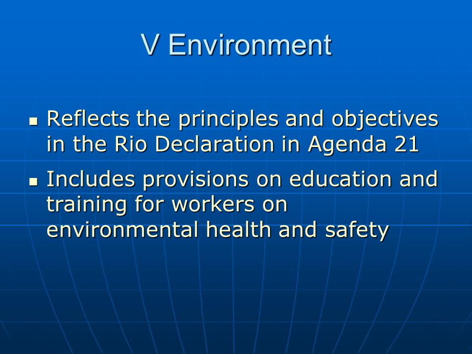 V Environment Reflects the principles and objectives in the Rio Declaration in Agenda 21 Reflects the principles and objectives in the Rio Declaration in Agenda 21 Includes provisions on education and training for workers on environmental health and safety Includes provisions on education and training for workers on environmental health and safety