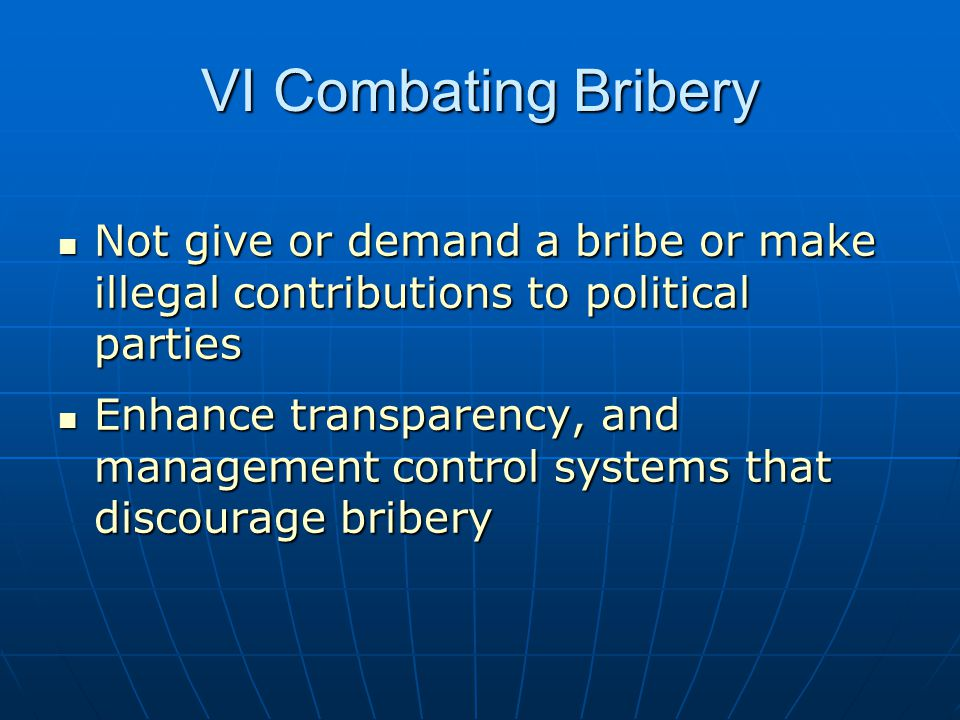 VI Combating Bribery Not give or demand a bribe or make illegal contributions to political parties Not give or demand a bribe or make illegal contributions to political parties Enhance transparency, and management control systems that discourage bribery Enhance transparency, and management control systems that discourage bribery
