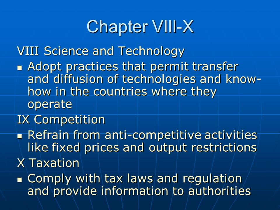 Chapter VIII-X VIII Science and Technology Adopt practices that permit transfer and diffusion of technologies and know- how in the countries where they operate Adopt practices that permit transfer and diffusion of technologies and know- how in the countries where they operate IX Competition Refrain from anti-competitive activities like fixed prices and output restrictions Refrain from anti-competitive activities like fixed prices and output restrictions X Taxation Comply with tax laws and regulation and provide information to authorities Comply with tax laws and regulation and provide information to authorities
