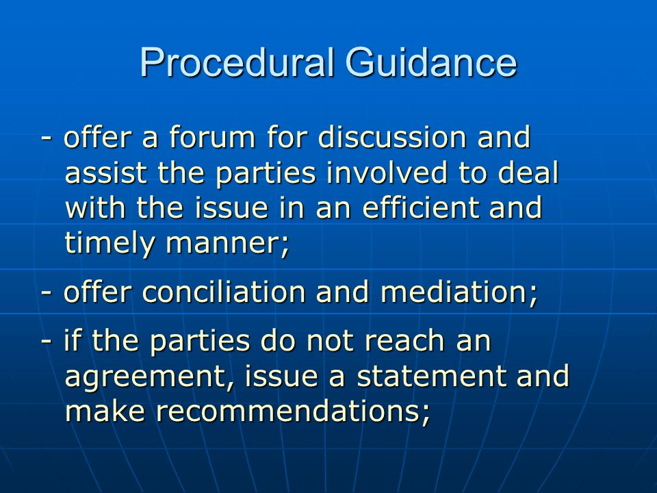 Procedural Guidance - offer a forum for discussion and assist the parties involved to deal with the issue in an efficient and timely manner; - offer conciliation and mediation; - if the parties do not reach an agreement, issue a statement and make recommendations;