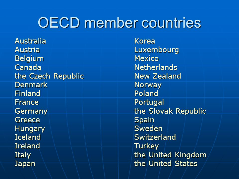 OECD member countries AustraliaKorea AustriaLuxembourg Belgium Mexico Canada Netherlands the Czech Republic New Zealand Denmark Norway Finland Poland France Portugal Germany the Slovak Republic GreeceSpain Hungary Sweden Iceland Switzerland Ireland Turkey Italy the United Kingdom Japan the United States