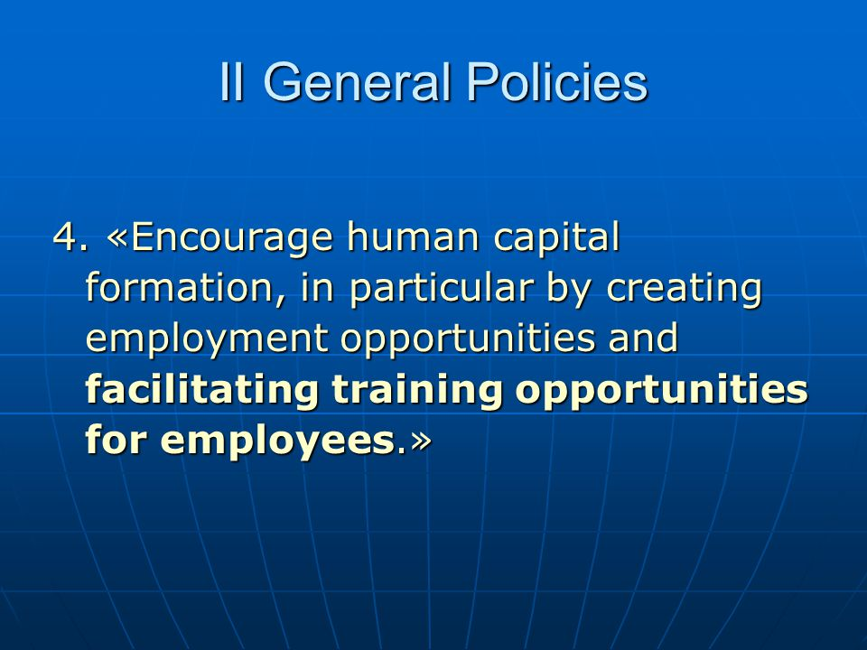 II General Policies 4. «Encourage human capital formation, in particular by creating employment opportunities and facilitating training opportunities