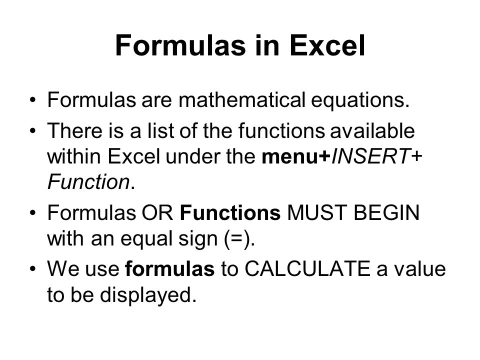 Formulas in Excel Formulas are mathematical equations. There is a list of the functions available within Excel under the menu+INSERT+ Function. Formul