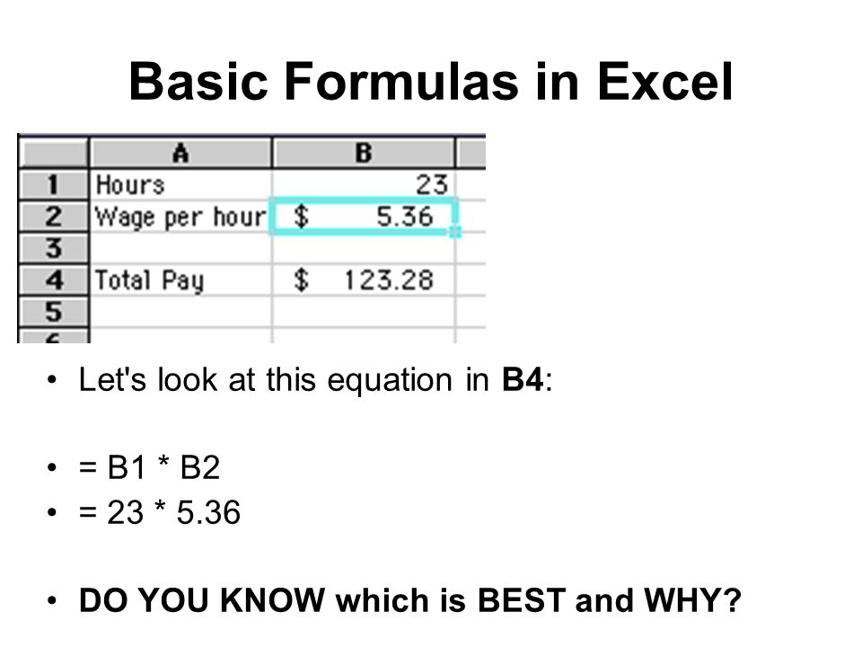 Basic Formulas in Excel Let's look at this equation in B4: = B1 * B2 = 23 * 5.36 DO YOU KNOW which is BEST and WHY?