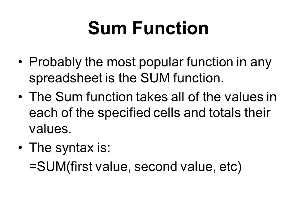 Sum Function Probably the most popular function in any spreadsheet is the SUM function. The Sum function takes all of the values in each of the specif
