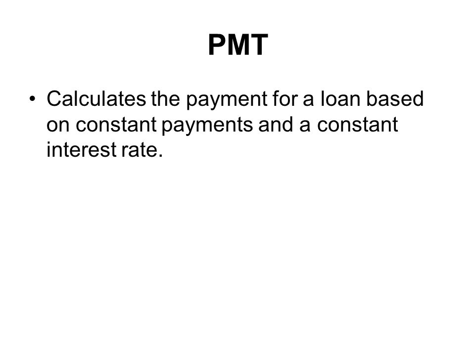 PMT Calculates the payment for a loan based on constant payments and a constant interest rate.