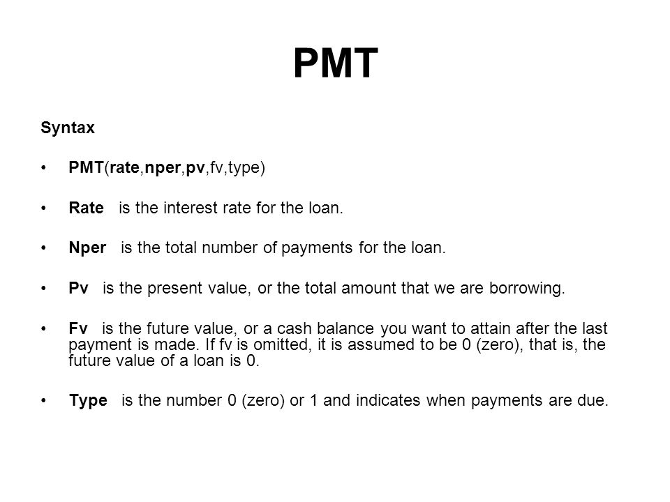 PMT Syntax PMT(rate,nper,pv,fv,type) Rate is the interest rate for the loan. Nper is the total number of payments for the loan. Pv is the present valu