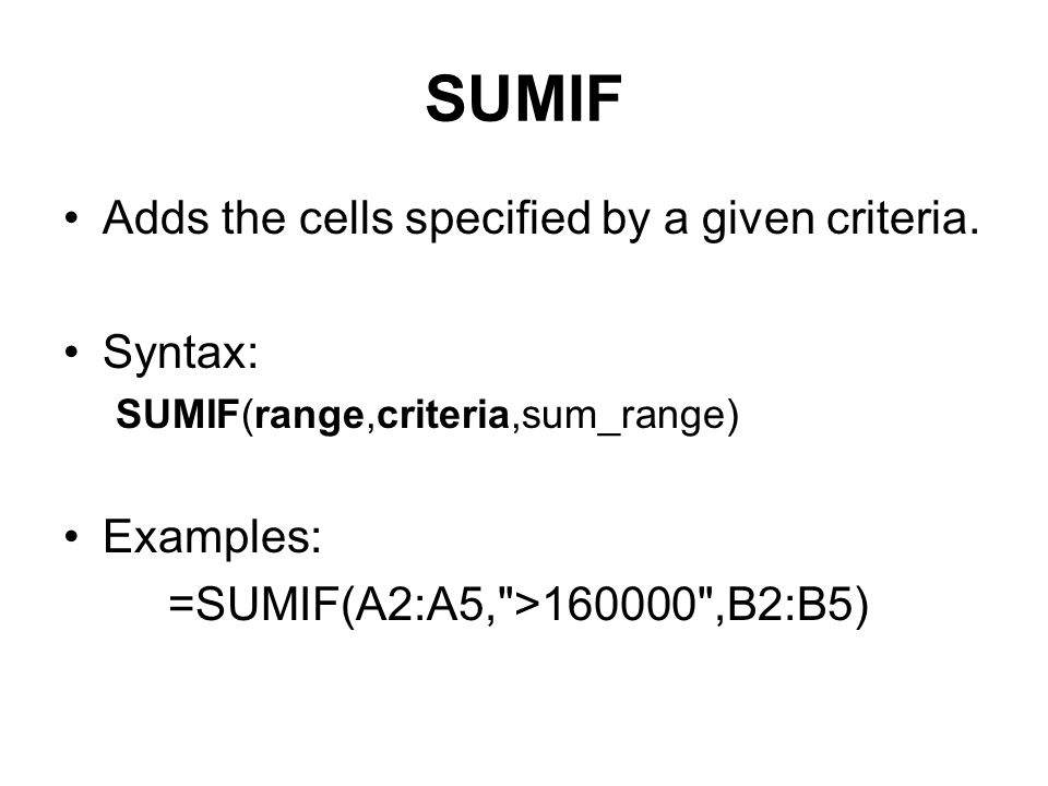 SUMIF Adds the cells specified by a given criteria. Syntax: SUMIF(range,criteria,sum_range) Examples: =SUMIF(A2:A5,