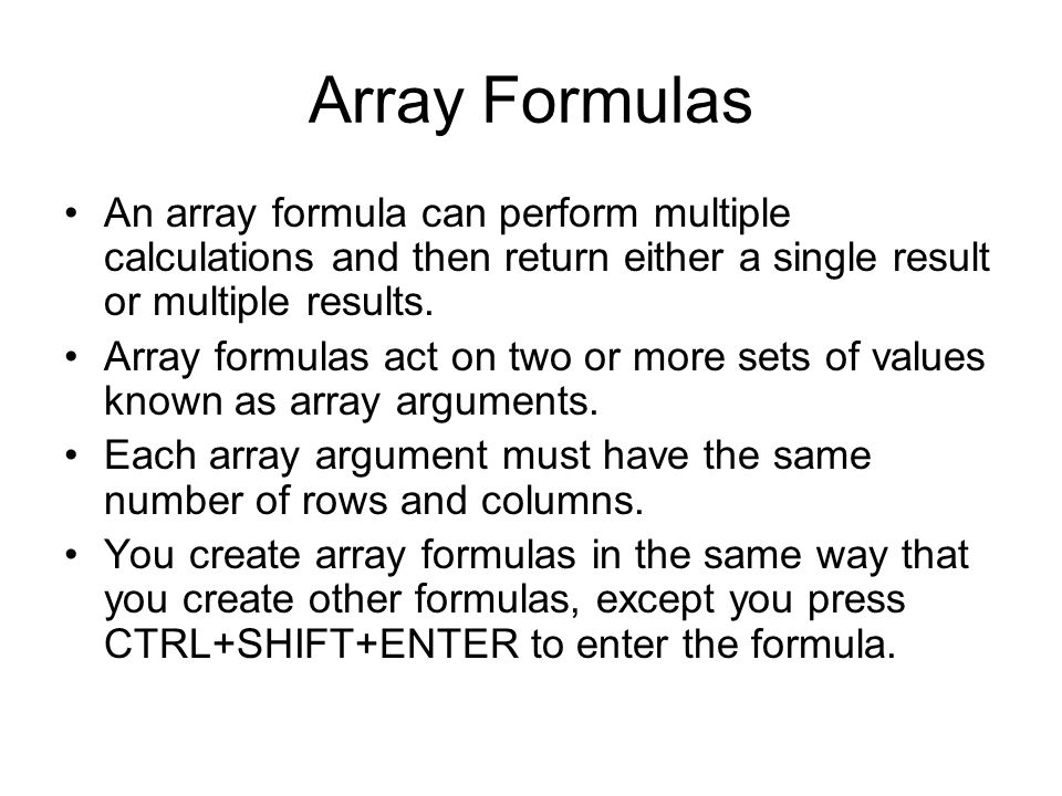 Array Formulas An array formula can perform multiple calculations and then return either a single result or multiple results. Array formulas act on tw