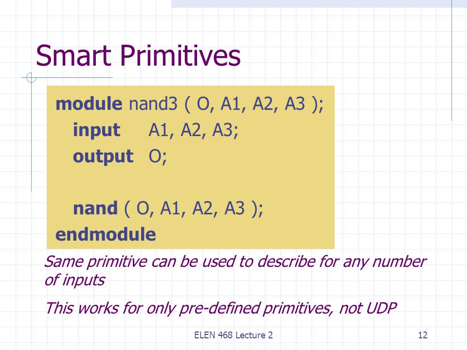 ELEN 468 Lecture 212 Smart Primitives module nand3 ( O, A1, A2, A3 ); input A1, A2, A3; outputO; nand ( O, A1, A2, A3 ); endmodule Same primitive can be used to describe for any number of inputs This works for only pre-defined primitives, not UDP