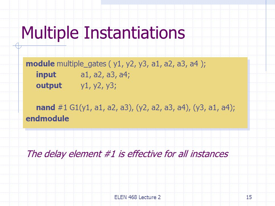 ELEN 468 Lecture 215 Multiple Instantiations module multiple_gates ( y1, y2, y3, a1, a2, a3, a4 ); input a1, a2, a3, a4; outputy1, y2, y3; nand #1 G1(y1, a1, a2, a3), (y2, a2, a3, a4), (y3, a1, a4); endmodule module multiple_gates ( y1, y2, y3, a1, a2, a3, a4 ); input a1, a2, a3, a4; outputy1, y2, y3; nand #1 G1(y1, a1, a2, a3), (y2, a2, a3, a4), (y3, a1, a4); endmodule The delay element #1 is effective for all instances