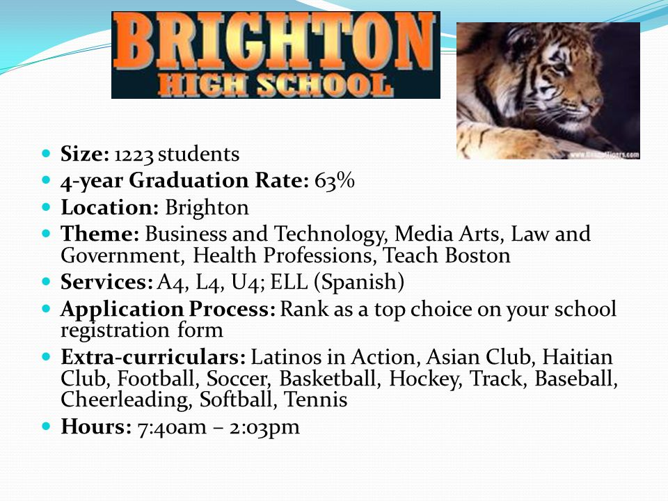 Size: 1223 students 4-year Graduation Rate: 63% Location: Brighton Theme: Business and Technology, Media Arts, Law and Government, Health Professions, Teach Boston Services: A4, L4, U4; ELL (Spanish) Application Process: Rank as a top choice on your school registration form Extra-curriculars: Latinos in Action, Asian Club, Haitian Club, Football, Soccer, Basketball, Hockey, Track, Baseball, Cheerleading, Softball, Tennis Hours: 7:40am – 2:03pm
