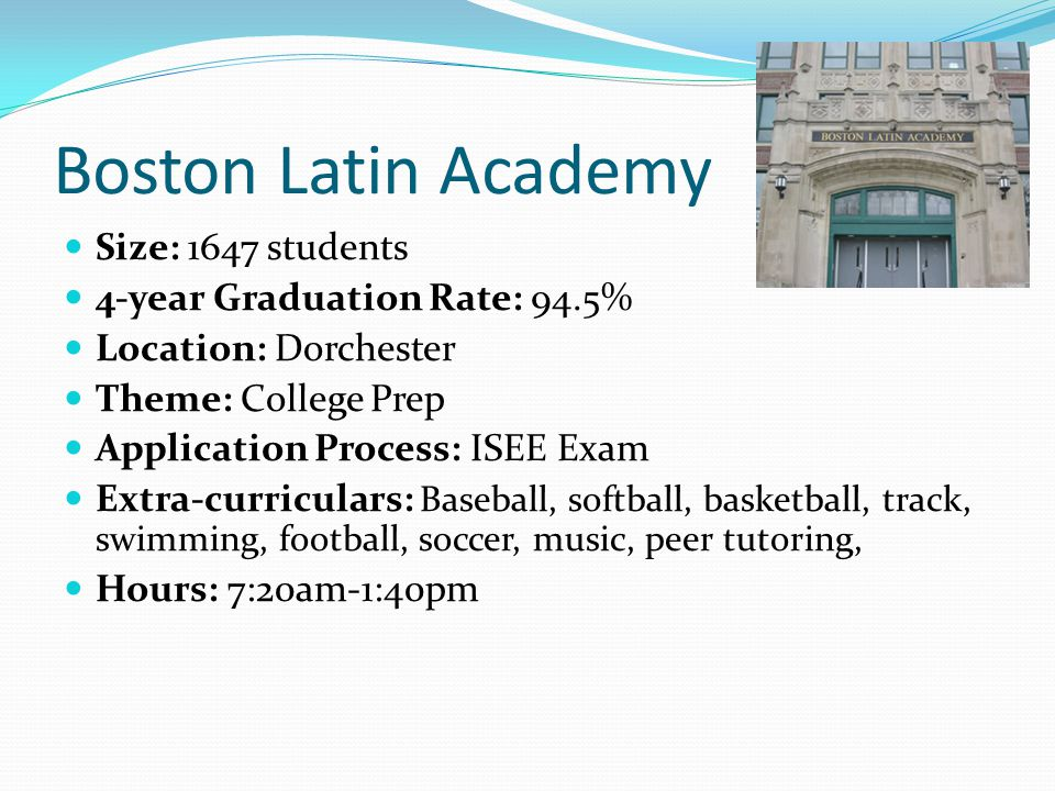 Boston Latin Academy Size: 1647 students 4-year Graduation Rate: 94.5% Location: Dorchester Theme: College Prep Application Process: ISEE Exam Extra-c