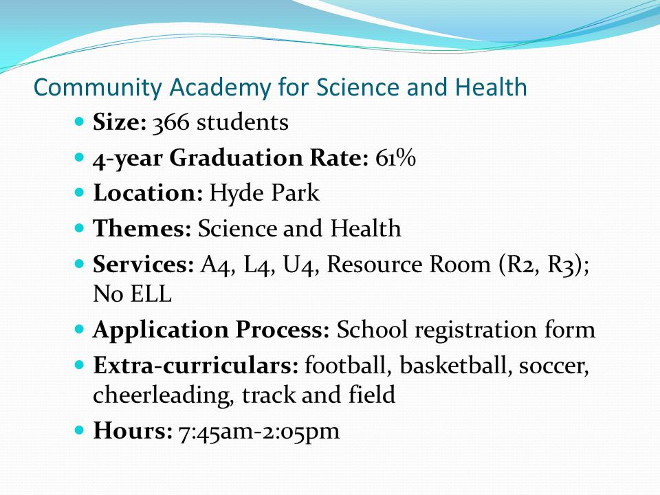 Community Academy for Science and Health Size: 366 students 4-year Graduation Rate: 61% Location: Hyde Park Themes: Science and Health Services: A4, L4, U4, Resource Room (R2, R3); No ELL Application Process: School registration form Extra-curriculars: football, basketball, soccer, cheerleading, track and field Hours: 7:45am-2:05pm