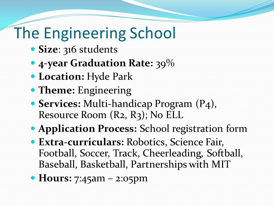The Engineering School Size: 316 students 4-year Graduation Rate: 39% Location: Hyde Park Theme: Engineering Services: Multi-handicap Program (P4), Re