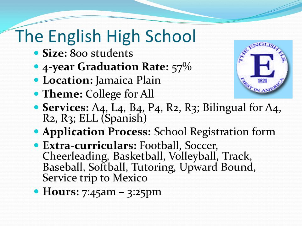 The English High School Size: 800 students 4-year Graduation Rate: 57% Location: Jamaica Plain Theme: College for All Services: A4, L4, B4, P4, R2, R3; Bilingual for A4, R2, R3; ELL (Spanish) Application Process: School Registration form Extra-curriculars: Football, Soccer, Cheerleading, Basketball, Volleyball, Track, Baseball, Softball, Tutoring, Upward Bound, Service trip to Mexico Hours: 7:45am – 3:25pm