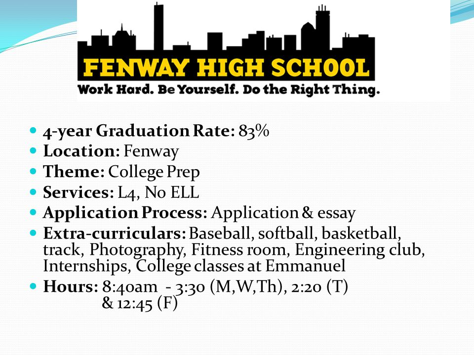 4-year Graduation Rate: 83% Location: Fenway Theme: College Prep Services: L4, No ELL Application Process: Application & essay Extra-curriculars: Baseball, softball, basketball, track, Photography, Fitness room, Engineering club, Internships, College classes at Emmanuel Hours: 8:40am - 3:30 (M,W,Th), 2:20 (T) & 12:45 (F)