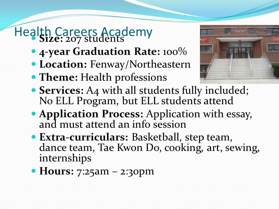 Health Careers Academy Size: 207 students 4-year Graduation Rate: 100% Location: Fenway/Northeastern Theme: Health professions Services: A4 with all students fully included; No ELL Program, but ELL students attend Application Process: Application with essay, and must attend an info session Extra-curriculars: Basketball, step team, dance team, Tae Kwon Do, cooking, art, sewing, internships Hours: 7:25am – 2:30pm