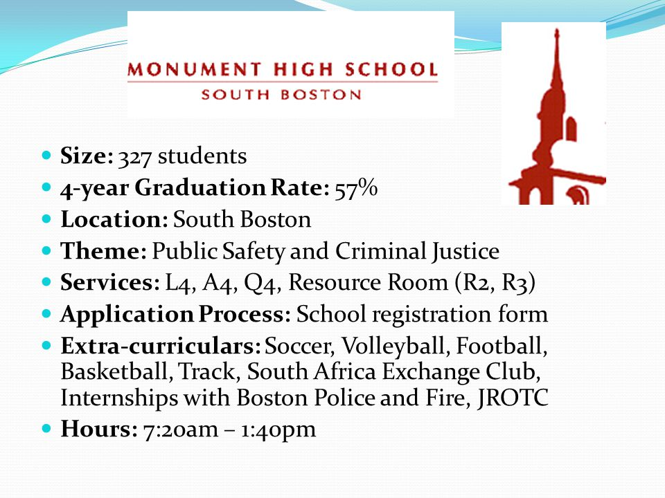 Size: 327 students 4-year Graduation Rate: 57% Location: South Boston Theme: Public Safety and Criminal Justice Services: L4, A4, Q4, Resource Room (R2, R3) Application Process: School registration form Extra-curriculars: Soccer, Volleyball, Football, Basketball, Track, South Africa Exchange Club, Internships with Boston Police and Fire, JROTC Hours: 7:20am – 1:40pm