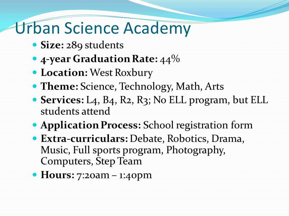 Urban Science Academy Size: 289 students 4-year Graduation Rate: 44% Location: West Roxbury Theme: Science, Technology, Math, Arts Services: L4, B4, R2, R3; No ELL program, but ELL students attend Application Process: School registration form Extra-curriculars: Debate, Robotics, Drama, Music, Full sports program, Photography, Computers, Step Team Hours: 7:20am – 1:40pm