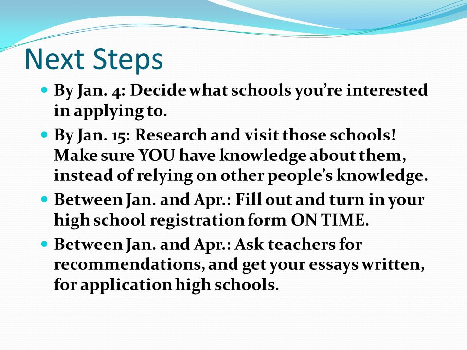 Next Steps By Jan. 4: Decide what schools you're interested in applying to.