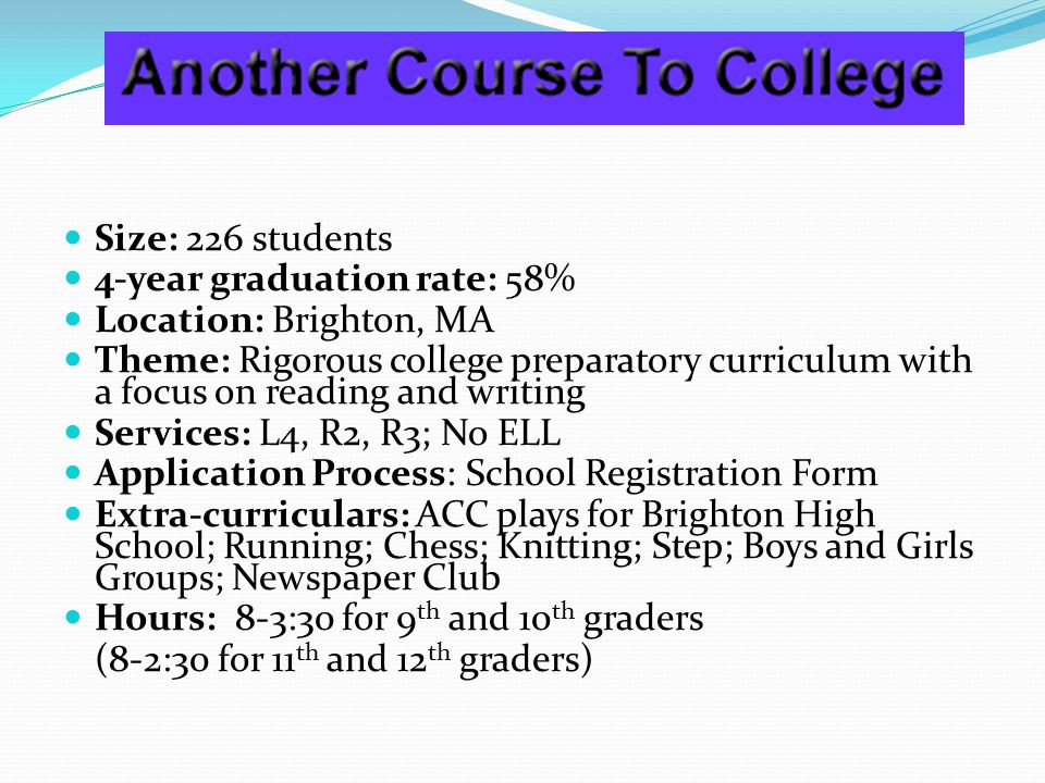 Size: 226 students 4-year graduation rate: 58% Location: Brighton, MA Theme: Rigorous college preparatory curriculum with a focus on reading and writing Services: L4, R2, R3; No ELL Application Process: School Registration Form Extra-curriculars: ACC plays for Brighton High School; Running; Chess; Knitting; Step; Boys and Girls Groups; Newspaper Club Hours: 8-3:30 for 9 th and 10 th graders (8-2:30 for 11 th and 12 th graders)