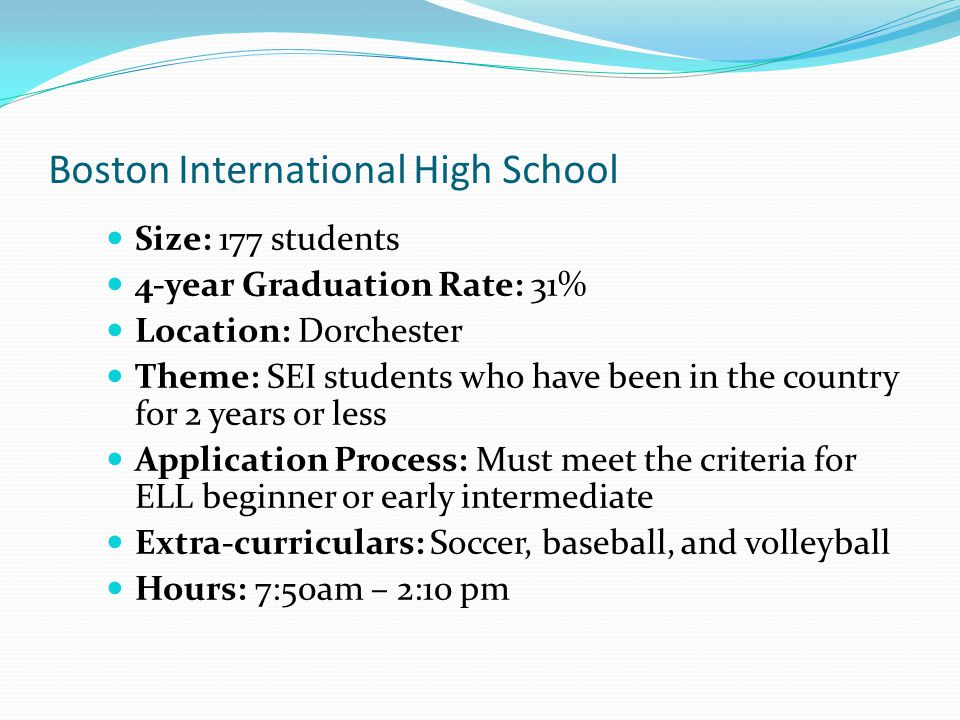 Boston International High School Size: 177 students 4-year Graduation Rate: 31% Location: Dorchester Theme: SEI students who have been in the country for 2 years or less Application Process: Must meet the criteria for ELL beginner or early intermediate Extra-curriculars: Soccer, baseball, and volleyball Hours: 7:50am – 2:10 pm