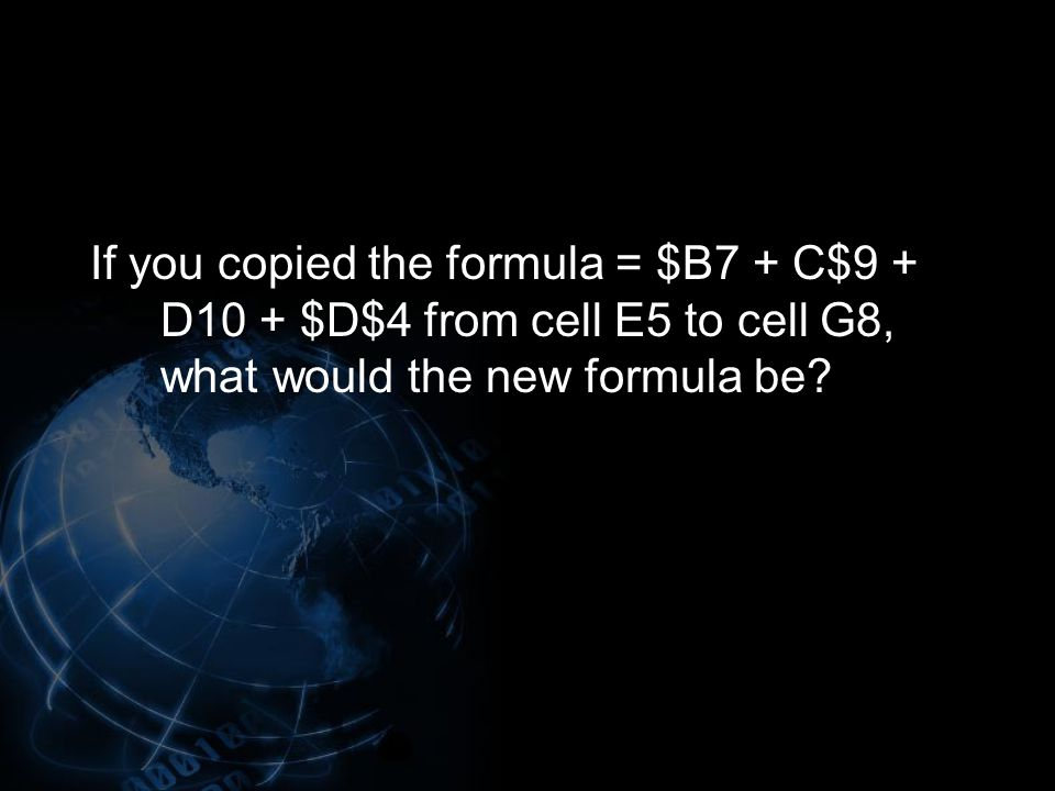 If you copied the formula = $B7 + C$9 + D10 + $D$4 from cell E5 to cell G8, what would the new formula be?
