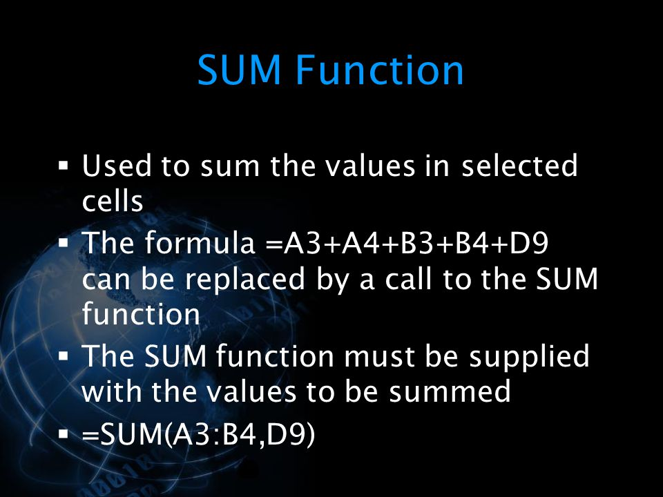 SUM Function  Used to sum the values in selected cells  The formula =A3+A4+B3+B4+D9 can be replaced by a call to the SUM function  The SUM function must be supplied with the values to be summed  =SUM(A3:B4,D9)