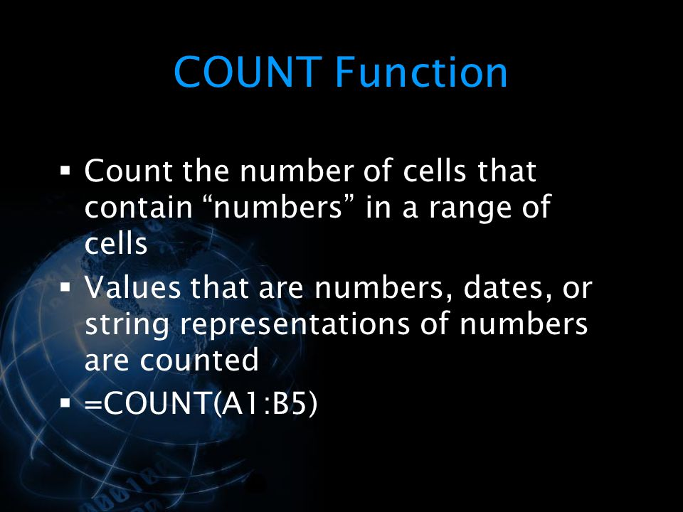 COUNT Function  Count the number of cells that contain numbers in a range of cells  Values that are numbers, dates, or string representations of numbers are counted  =COUNT(A1:B5)