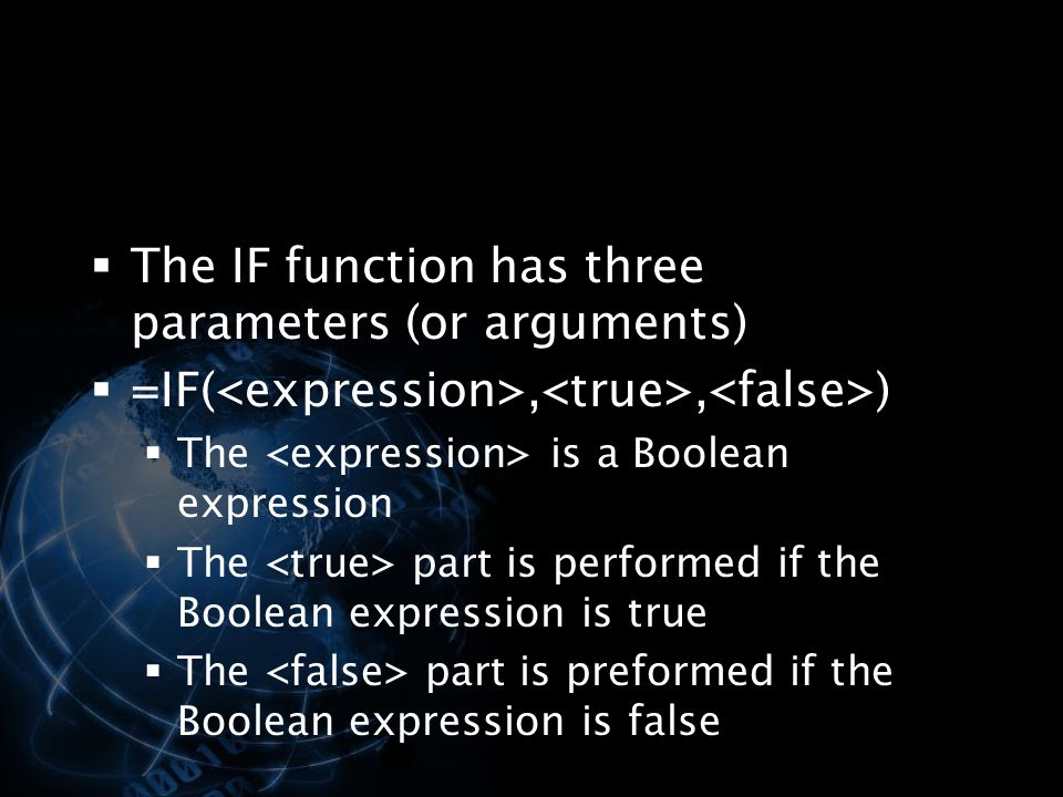  The IF function has three parameters (or arguments)  =IF(,, )  The is a Boolean expression  The part is performed if the Boolean expression is tr