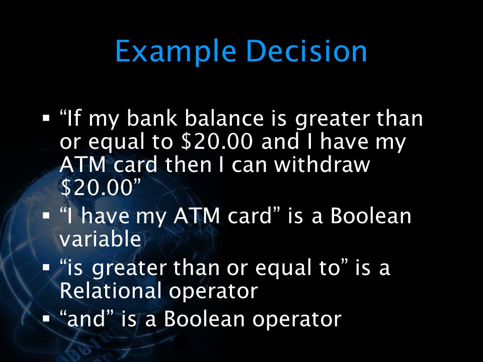Example Decision  If my bank balance is greater than or equal to $20.00 and I have my ATM card then I can withdraw $20.00  I have my ATM card is a Boolean variable  is greater than or equal to is a Relational operator  and is a Boolean operator