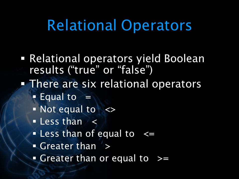 "Relational Operators  Relational operators yield Boolean results (""true"" or ""false"")  There are six relational operators  Equal to =  Not equal to"